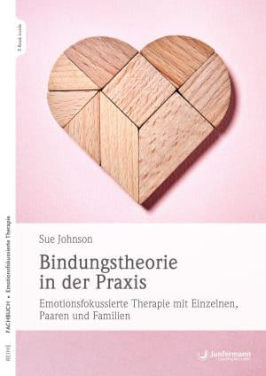 Bindungstheorie in der Praxis - Emotionsfokussierte Therapie mit Einzelnen, Paaren und Familien
